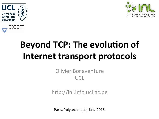 Beyond	TCP:	The	evolu0on	of	 Internet	transport	protocols	 Olivier	Bonaventure	 UCL	 	 h2p://inl.info.ucl.ac.be	 Paris,	Po...