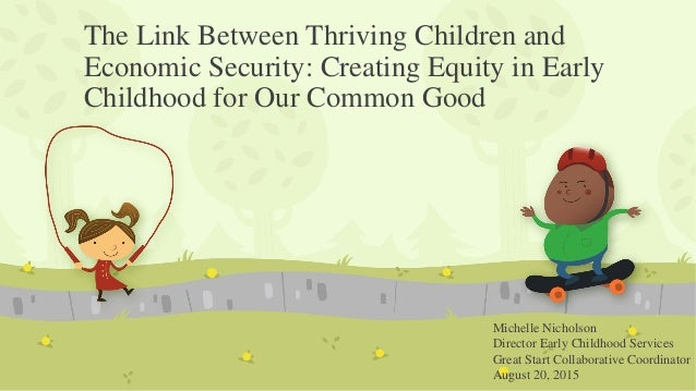 The Link Between Thriving Children and Economic Security: Creating Equity in Early Childhood for Our Common Good Michelle ...