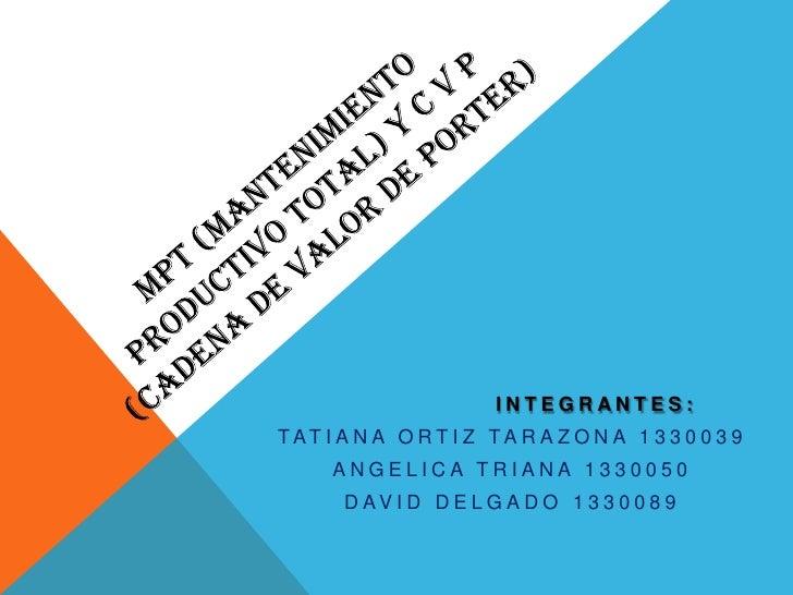 MPT (MANTENIMIENTO PRODUCTIVO TOTAL) y C V P  (cadena de valor de porter)<br />                 INTEGRANTES:<br />TATIANA ...