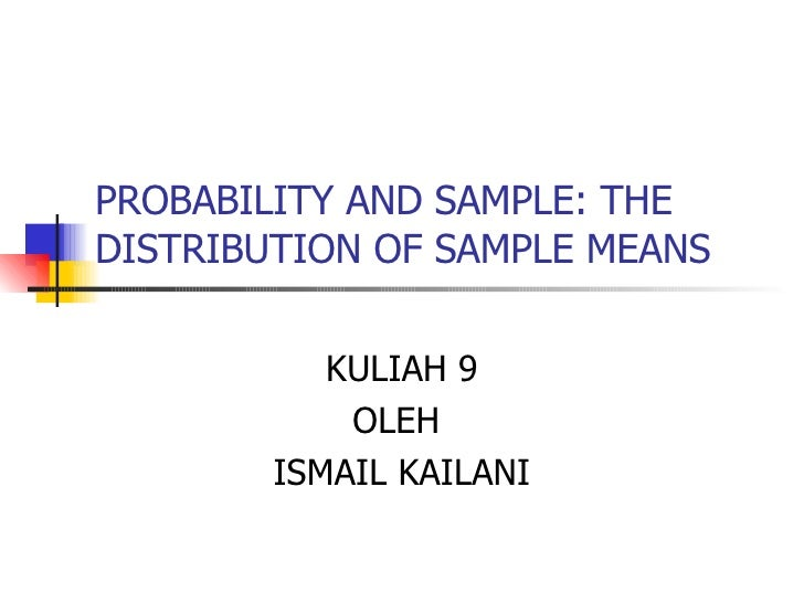 PROBABILITY AND SAMPLE: THE DISTRIBUTION OF SAMPLE MEANS KULIAH 9 OLEH  ISMAIL KAILANI