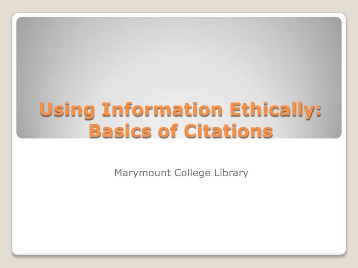 Using Information Ethically: Basics of Citations<br />Marymount College Library<br />
