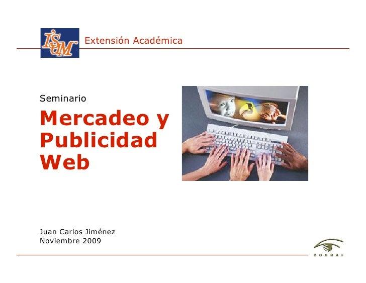 Extensión Académica     Seminario  Mercadeo y Publicidad Web   Juan Carlos Jiménez Noviembre 2009  Mercadeo y Publicidad W...
