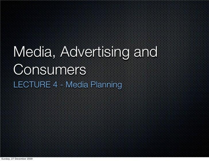 Media, Advertising and          Consumers          LECTURE 4 - Media Planning     Sunday, 27 December 2009