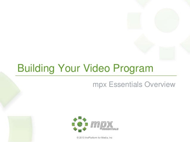 Building Your Video Program mpx Essentials Overview  © 2013 thePlatform for Media, Inc