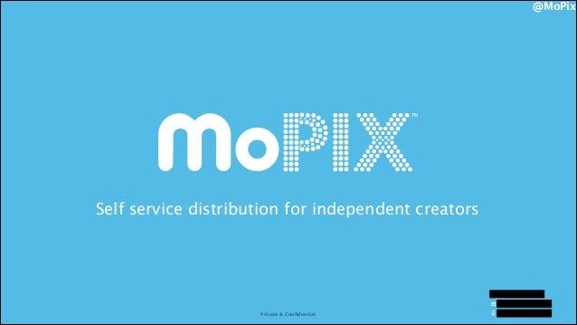 @MoPix  TM  Self service distribution for independent creators  Ryan Stoner Ryan@getMoPix.com Private & Confidential Privat...