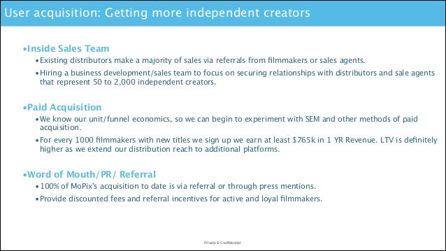 User acquisition: Getting more independent creators •Inside Sales Team •Existing distributors make a majority of sales via...