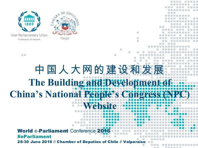 World e-Parliament Conference 2016 #eParliament 28-30 June 2016 // Chamber of Deputies of Chile // Valparaiso 中国人大网的建设和发展 ...