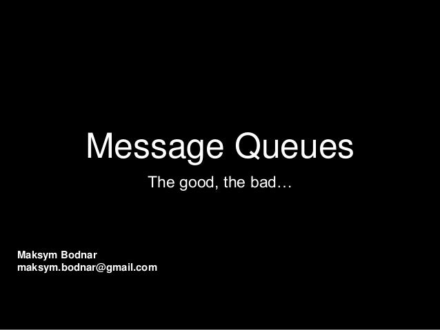Message Queues The good, the bad… Maksym Bodnar maksym.bodnar@gmail.com