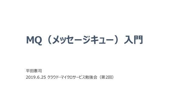 MQ(メッセージキュー)入門 平田憲司 2019.6.25 クラウド・マイクロサービス勉強会(第2回)