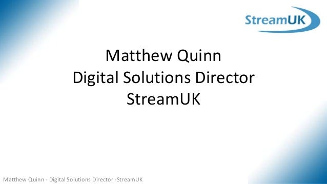 Matthew Quinn - Digital Solutions Director -StreamUK Matthew Quinn Digital Solutions Director StreamUK