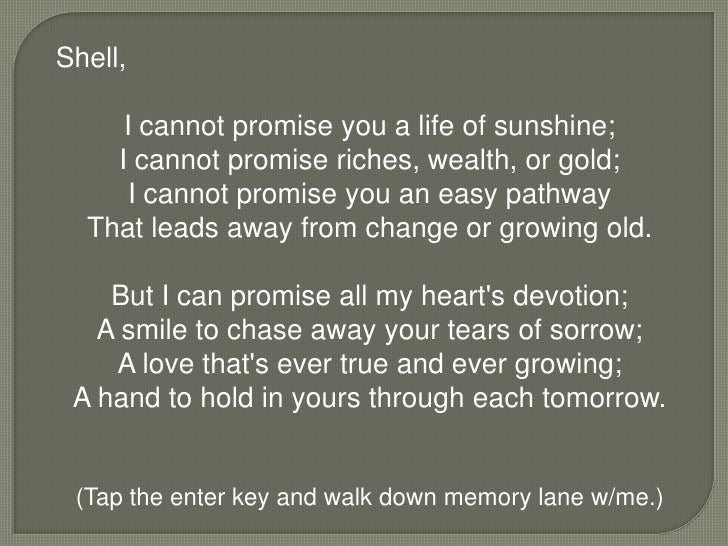 Shell,<br />I cannot promise you a life of sunshine;I cannot promise riches, wealth, or gold;I cannot promise you an easy ...