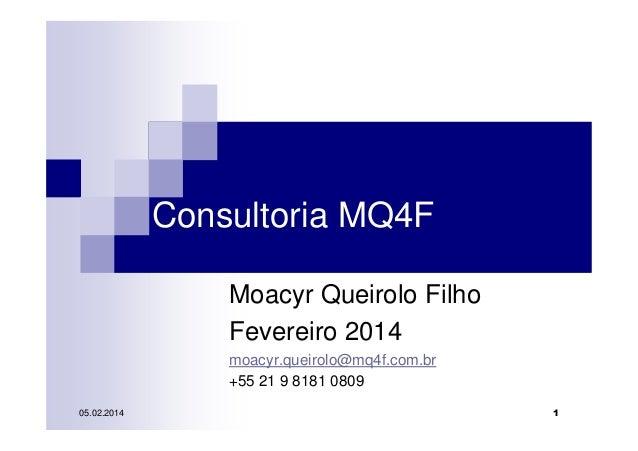Consultoria MQ4F Moacyr Queirolo Filho Fevereiro 2014 moacyr.queirolo@mq4f.com.br +55 21 9 8181 0809 05.02.2014  1