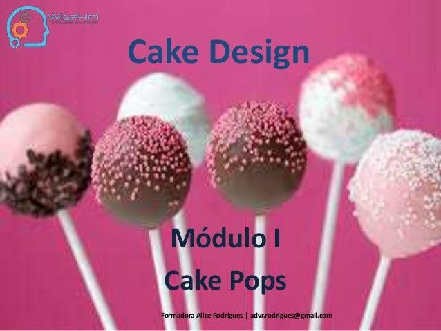 Cake Design Módulo I Cake Pops Formadora Alice Rodrigues   advr.rodrigues@gmail.com