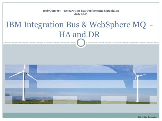 © 2015 IBM Corporation Rob Convery – Integration Bus Performance Specialist July 2015 IBM Integration Bus & WebSphere MQ -...