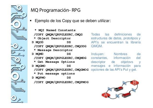 MQ Programación- RPG Ejemplo de los Copy que se deben utilizar: * MQI Named Constants /COPY QMQM/QRPGLESRC,CMQG * Object D...
