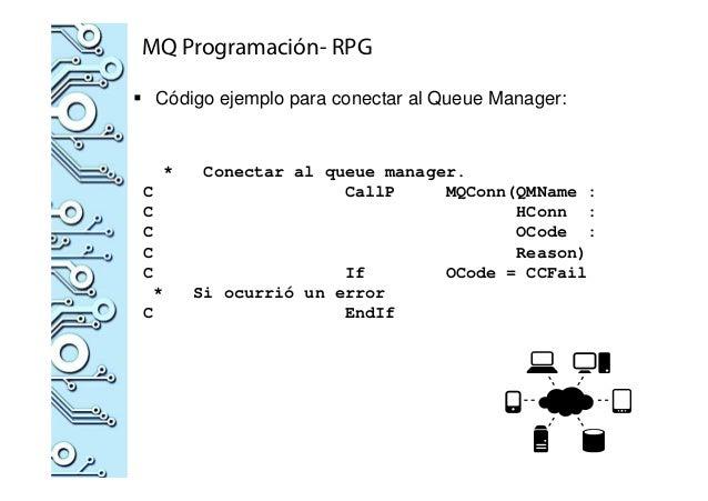 MQ Programación- RPG Código ejemplo para conectar al Queue Manager: * Conectar al queue manager. C CallP MQConn(QMName : C...