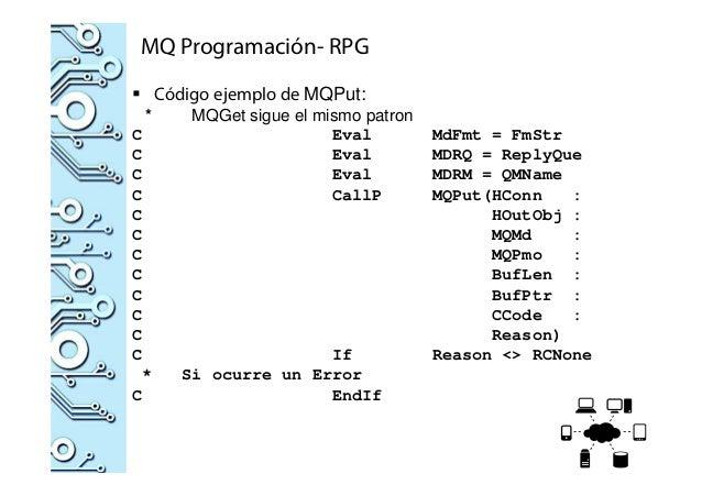 MQ Programación- RPG Código ejemplo de MQPut: * MQGet sigue el mismo patron C Eval MdFmt = FmStr C Eval MDRQ = ReplyQue C ...