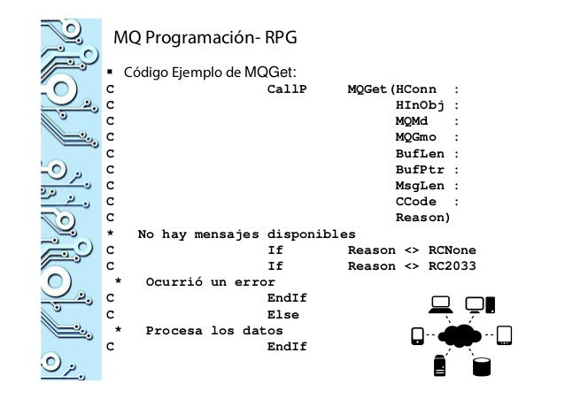MQ Programación- RPG Código Ejemplo de MQGet: C CallP MQGet(HConn : C HInObj : C MQMd : C MQGmo : C BufLen : C BufPtr : C ...