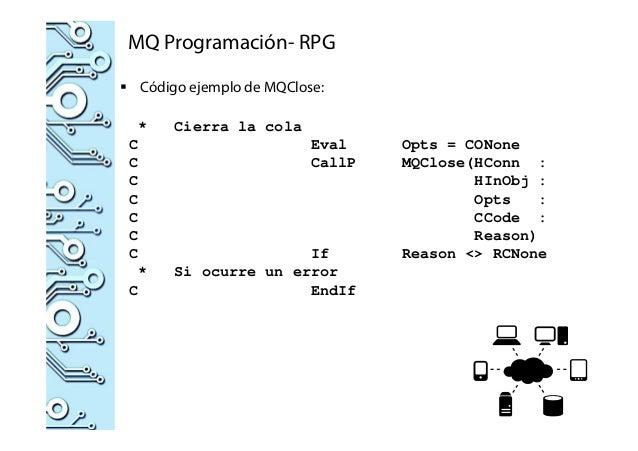 MQ Programación- RPG Código ejemplo de MQClose: * Cierra la cola C Eval Opts = CONone C CallP MQClose(HConn : C HInObj : C...