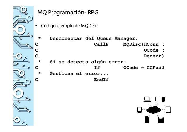 MQ Programación- RPG Código ejemplo de MQDisc: * Desconectar del Queue Manager. C CallP MQDisc(HConn : C OCode : C Reason)...