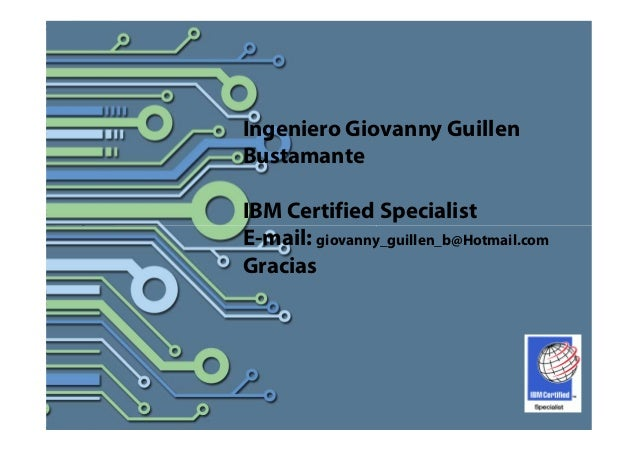 Ingeniero Giovanny Guillen Bustamante IBM Certified Specialist E-mail: giovanny_guillen_b@Hotmail.com Gracias
