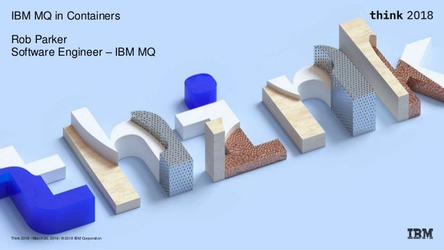Think 2018 / March 20, 2018 / © 2018 IBM Corporation IBM MQ in Containers Rob Parker Software Engineer – IBM MQ