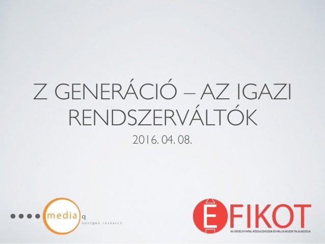 Z GENERÁCIÓ – AZ IGAZI RENDSZERVÁLTÓK 2016. 04. 08.