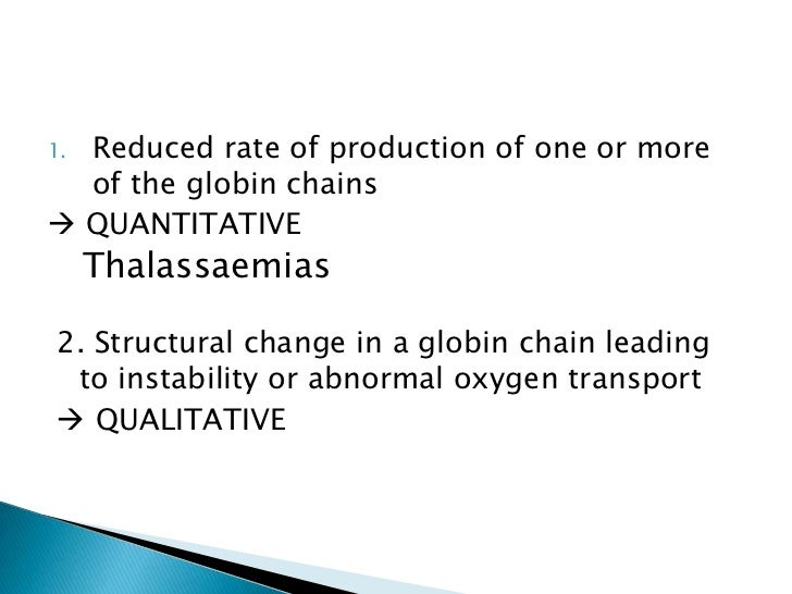 1.Reduced rate of production of one or more  of the globin chains QUANTITATIVE     Thalassaemias2. Structural change in a...