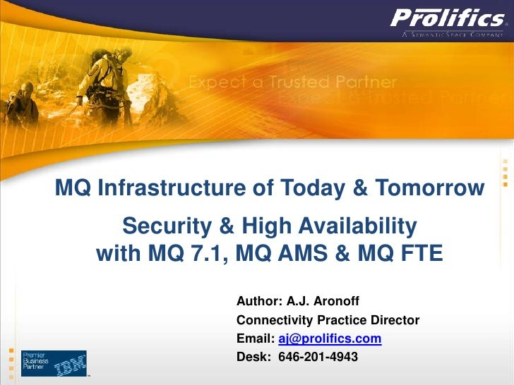 MQ Infrastructure of Today & Tomorrow     Security & High Availability   with MQ 7.1, MQ AMS & MQ FTE               Author...