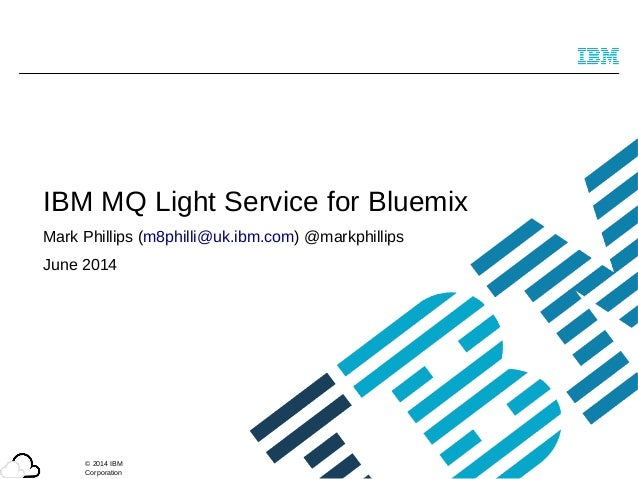 © 2014 IBM Corporation IBM MQ Light Service for Bluemix Mark Phillips (m8philli@uk.ibm.com) @markphillips June 2014