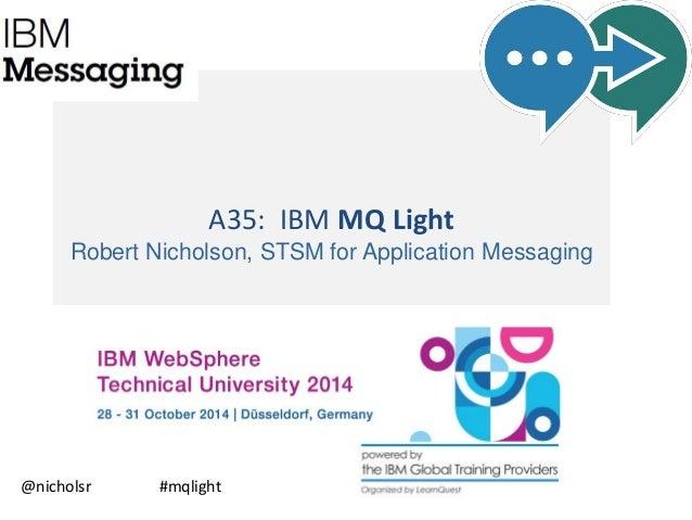 A35: IBM MQ Light  Robert Nicholson, STSM for Application Messaging  @nicholsr #mqlight