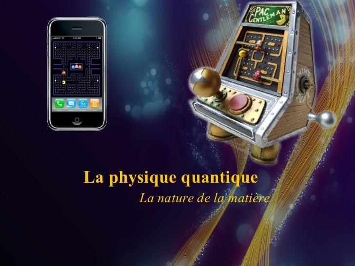 La nature de la matière La physique quantique