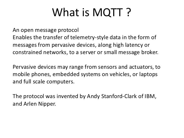 What is MQTT ?An open message protocolEnables the transfer of telemetry-style data in the form ofmessages from pervasive d...