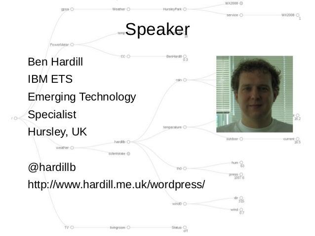 SpeakerBen HardillIBM ETSEmerging TechnologySpecialistHursley, UK@hardillbhttp://www.hardill.me.uk/wordpress/