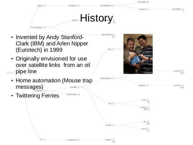 History●    Invented by Andy Stanford-    Clark (IBM) and Arlen Nipper    (Eurotech) in 1999●    Originally envisioned for...