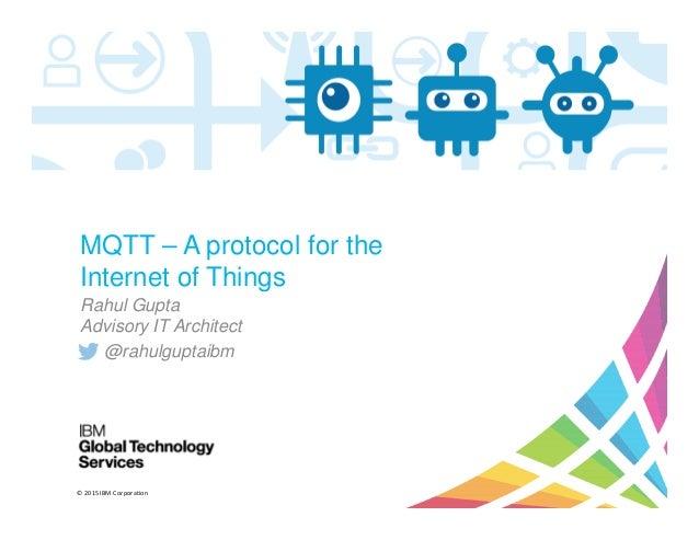© 2015 IBM Corporation MQTT – A protocol for the Internet of Things Rahul Gupta Advisory IT Architect @rahulguptaibm