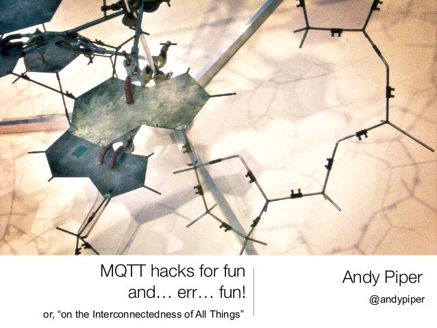 """MQTT hacks for fun                  Andy Piper              and… err… fun!                       @andypiperor, """"on the Int..."""