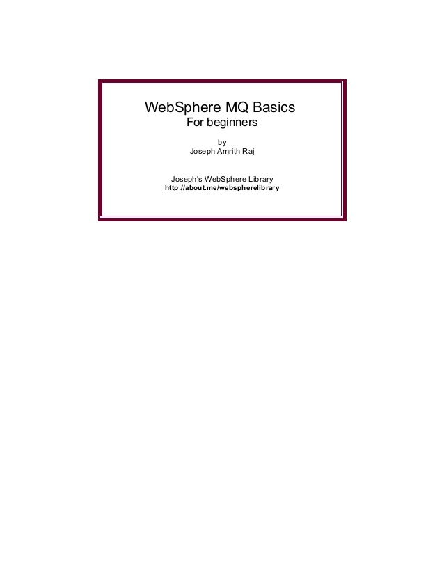 WebSphere MQ Basics       For beginners               by        Joseph Amrith Raj   Josephs WebSphere Library  http://abou...