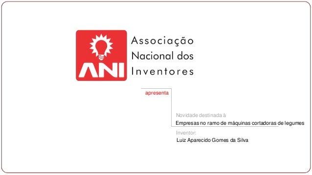 apresenta  Novidade destinada à Empresas no ramo de máquinas cortadoras de legumes Inventor: Luiz Aparecido Gomes da Silva