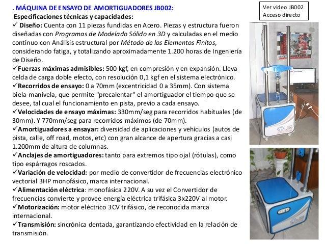 . MÁQUINA DE ENSAYO DE AMORTIGUADORES JB002: Especificaciones técnicas y capacidades:  Diseño: Cuenta con 11 piezas fundi...