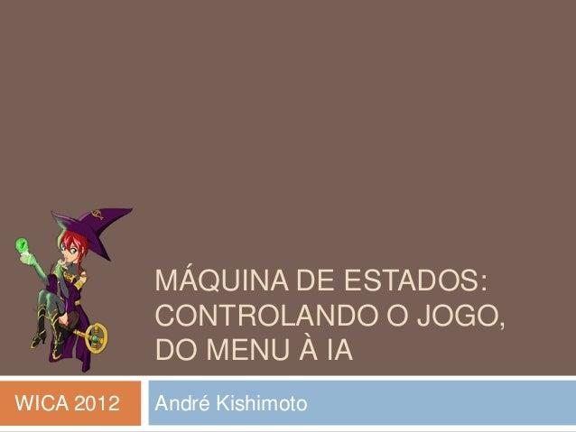 MÁQUINA DE ESTADOS: CONTROLANDO O JOGO, DO MENU À IA André KishimotoWICA 2012