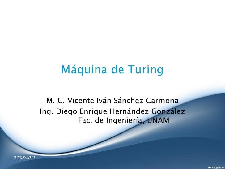 Máquina de Turing               M. C. Vicente Iván Sánchez Carmona             Ing. Diego Enrique Hernández González      ...
