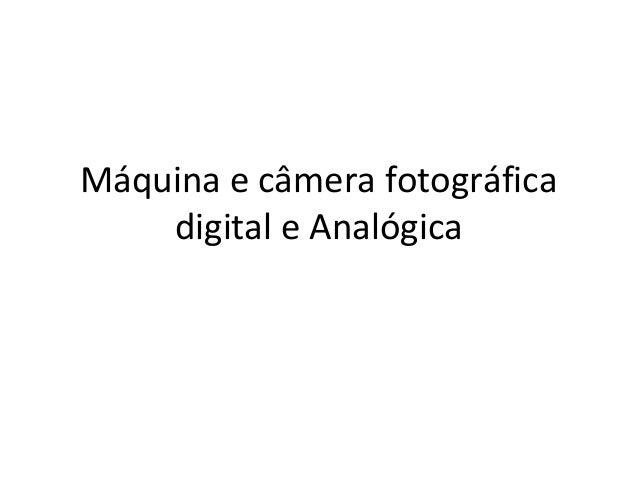 Máquina e câmera fotográfica digital e Analógica