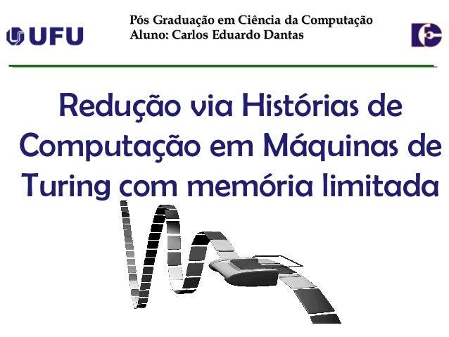 Redução via Histórias de Computação em Máquinas de Turing com memória limitada Pós Graduação em Ciência da ComputaçãoPós G...