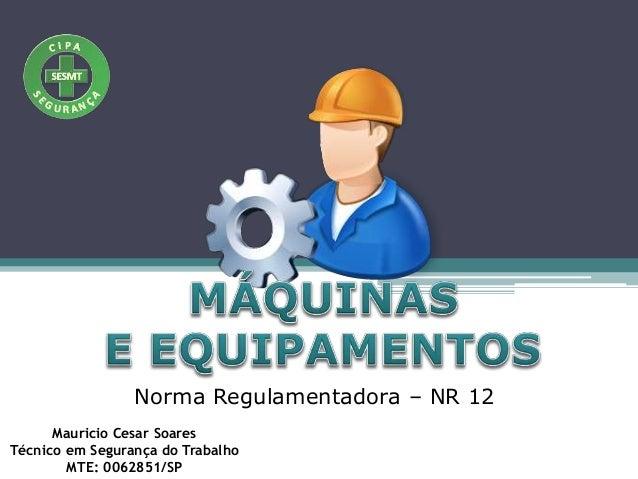 Norma Regulamentadora – NR 12 Mauricio Cesar Soares Técnico em Segurança do Trabalho MTE: 0062851/SP