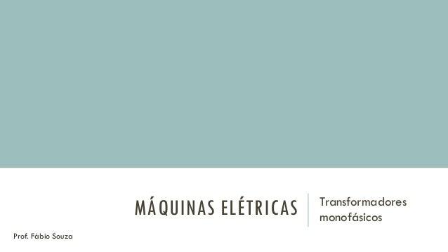 MÁQUINAS ELÉTRICAS Transformadores monofásicos Prof. Fábio Souza