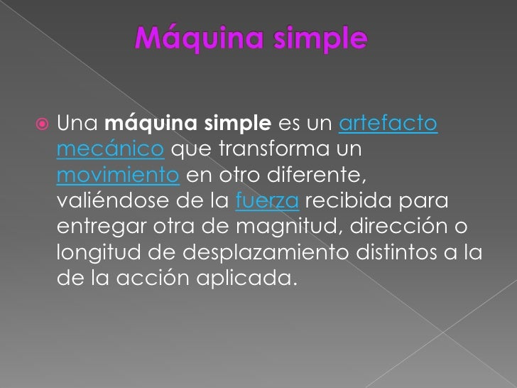    Una máquina simple es un artefacto    mecánico que transforma un    movimiento en otro diferente,    valiéndose de la ...