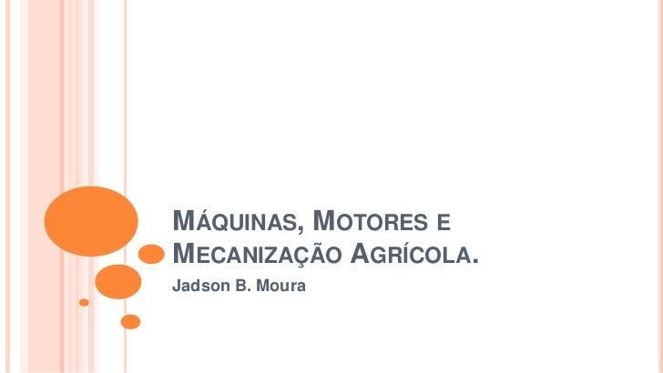 MÁQUINAS, MOTORES EMECANIZAÇÃO AGRÍCOLA.Jadson B. Moura
