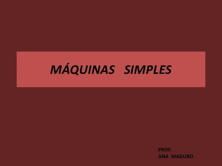 MÁQUINAS SIMPLES              PROF.              ANA MADURO