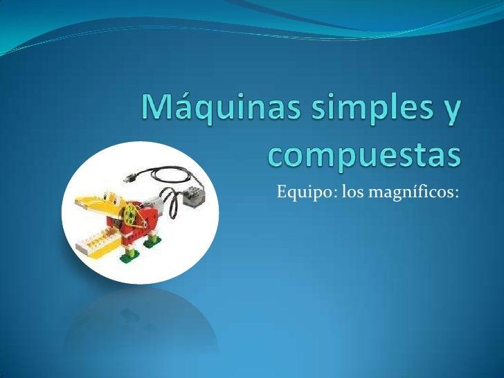 Máquinas simples y compuestas<br />Equipo: los magníficos:<br />